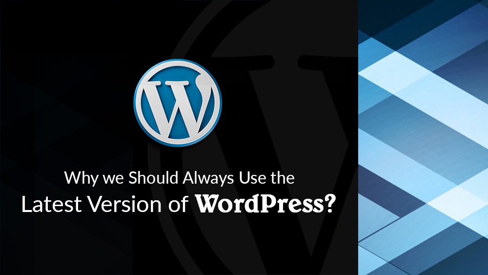 Why you Should Always Use the Latest Version of WordPress?